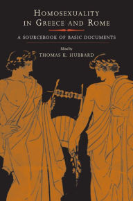 Homosexuality in Greece and Rome: A Sourcebook of Basic Documents - Thomas K. Hubbard