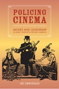 Policing Cinema: Movies and Censorship in Early-Twentieth-Century America - Grieveson, Lee