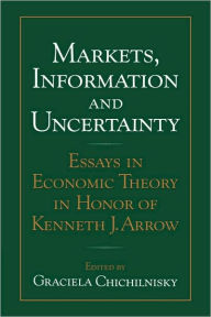Markets, Information and Uncertainty: Essays in Economic Theory in Honor of Kenneth J. Arrow - Graciela Chichilnisky