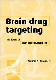 Brain Drug Targeting: The Future of Brain Drug Development - William M. Pardridge