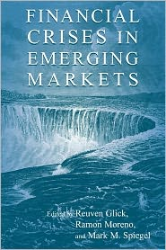 Financial Crises in Emerging Markets - Reuven Glick (Editor), Mark M. Spiegel (Editor), Ramon Moreno (Editor)