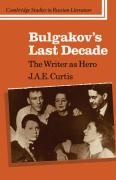 Bulgakov's Last Decade: The Writer as Hero