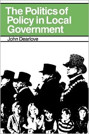 The Politics of Policy in Local Government the Politics of Policy in Local Government: The Making and Maintenance of Public Policy in the Royal Boroug