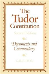 The Tudor Constitution: Documents and Commentary - Elton, Geoffrey R.