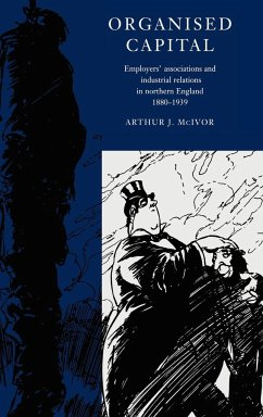 Organised Capital: Employers' Associations and Industrial Relations in Northern England, 1880 1939 - McIvor, Arthur