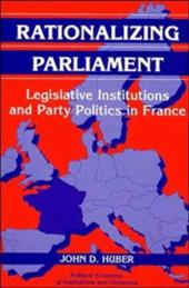Rationalizing Parliament: Legislative Institutions and Party Politics in France - Huber, John D.