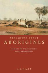 Arguments about Aborigines : Australia and the Evolution of Social Anthropology - L. R. Hiatt