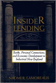 Insider Lending: Banks, Personal Connections, and Economic Development in Industrial New England - Naomi R. Lamoreaux