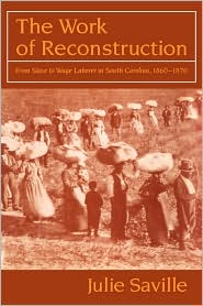 The Work of Reconstruction: From Slave to Wage Laborer in South Carolina 1860-1870 - Julie Saville