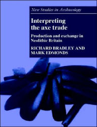 Interpreting the Axe Trade: Production and Exchange in Neolithic Britain - Richard Bradley