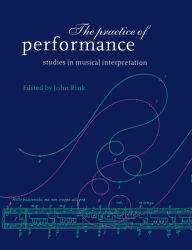 The Practice of Performance: Studies in Musical Interpretation - John Rink
