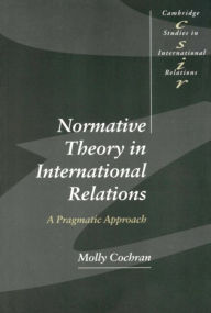 Normative Theory in International Relations: A Pragmatic Approach - Molly Cochran