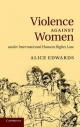 Violence Against Women Under International Human Rights Law - Alice Edwards