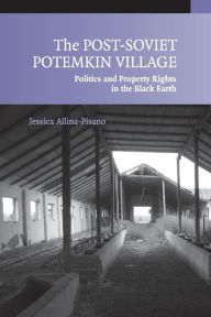 The Post-Soviet Potemkin Village: Politics and Property Rights in the Black Earth - Jessica Allina-Pisano