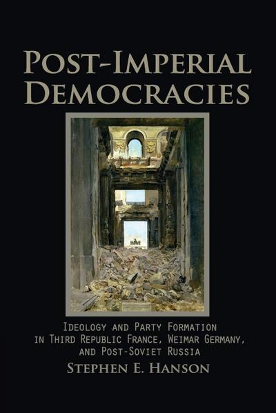 Post-Imperial Democracies: Ideology and Party Formation in Third Republic France, Weimar Germany, and Post-Soviet Russia - Stephen E. Hanson