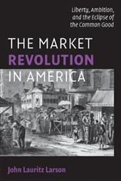 The Market Revolution in America: Liberty, Ambition, and the Eclipse of the Common Good - Larson, John Lauritz