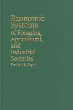 Economic Systems of Foraging, Agricultural, and Industrial Societies - Pryor, Frederic L.