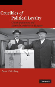 Crucibles of Political Loyalty: Church Institutions and Electoral Continuity in Hungary - Jason Wittenberg