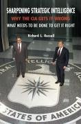 Sharpening Strategic Intelligence: Why the CIA Gets It Wrong and What Needs to Be Done to Get It Right - Russell, Richard L.
