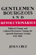 Gentlemen, Bourgeois, and Revolutionaries: Political Change and Cultural Persistence Among the Spanish Dominant Groups, 1750 1850