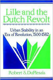 Lille and the Dutch Revolt: Urban Stability in an Era of Revolution, 1500-1582 - Robert S. DuPlessis, Olwen Hufton (Editor), John Elliott (Editor)