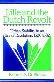 Lille and the Dutch Revolt: Urban Stability in an Era of Revolution, 1500-1582 - Robert S. DuPlessis
