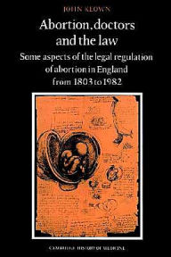Abortion, Doctors and the Law: Some Aspects of the Legal Regulation of Abortion in England from 1803 to 1982 - John Keown