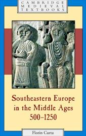 Southeastern Europe in the Middle Ages, 500-1250 - Curta, Florin