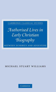 Authorised Lives in Early Christian Biography: Between Eusebius and Augustine - Michael Williams