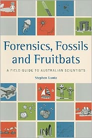 Forensics, Fossils and Fruitbats: A Field Guide to Australian Scientists - Stephen Luntz