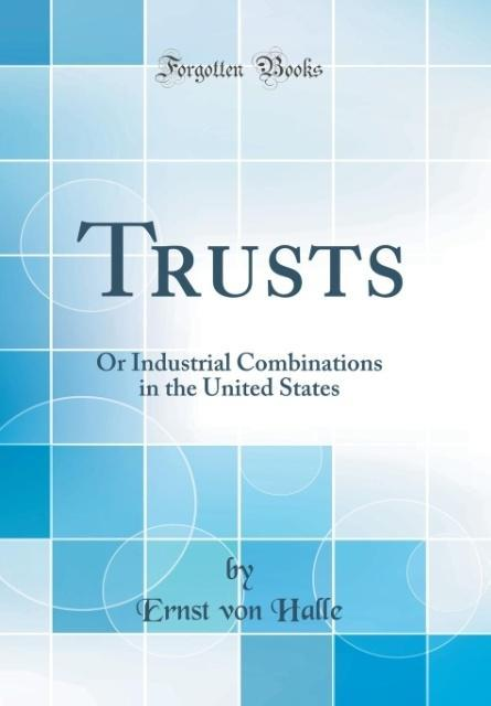 Trusts: Or Industrial Combinations in the United States (Classic Reprint)