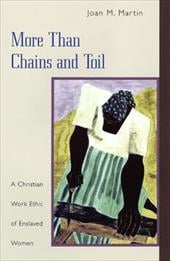 More Than Chains and Toil: A Christian Work Ethic of Enslaved Women - Martin, Joan M.