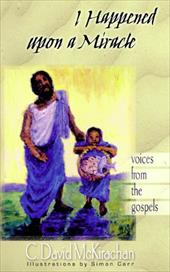 I Happened Upon a Miracle: Voices from the Gospels - McKirachan, C. David
