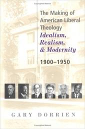 The Making of American Liberal Theology: Idealism, Realism, and Modernity 1900-1950 - Dorrien, Gary