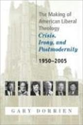 The Making of American Liberal Theology: Crisis, Irony, and Postmodernity: 1950-2005 - Dorrien, Gary