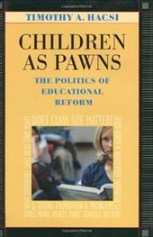 Children as Pawns: The Politics of Educational Reform - Hacsi, Timothy A.