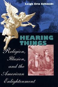 Hearing Things: Religion, Illusion, and the American Enlightenment - Leigh Eric Schmidt