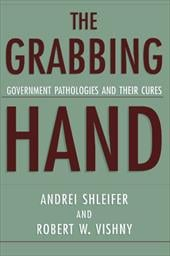 The Grabbing Hand: Government Pathologies and Their Cures - Shleifer, Andrei / Vishny, Robert W.