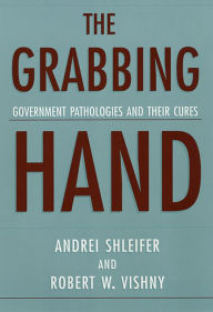 The Grabbing Hand: Government Pathologies and Their Cures - Robert W. Vishny