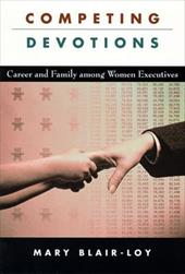 Competing Devotions: Career and Family Among Women Executives - Blair-Loy, Mary