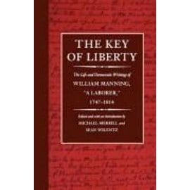 The Key of Liberty: The Life and Democratic Writings of William Manning - Michael Merrill