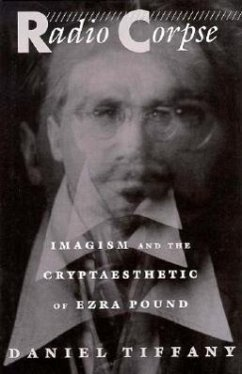 Radio Corpse: Imagism and the Cryptaesthetic of Ezra Pound - Tiffany, Daniel