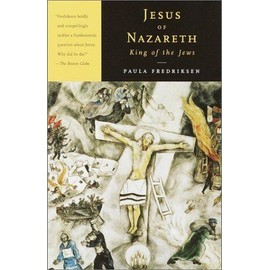 Jesus Of Nazareth, King Of The Jews : A Jewish Life And The Emergence Of Christianity - Paula Fredrik