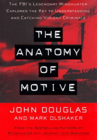 The Anatomy of Motive: The FBI's Legendary Mindhunter Explores the Key to Understanding and Catching Violent Criminals - John E. Douglas