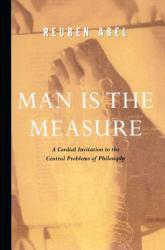 Man Is the Measure : A Cordial Invitation to the Central Problems of Philosophy - Reuben Abel