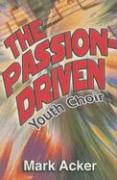 The Passion-Driven Youth Choir: A Guide for Directors of Youth Choirs with 10 to 100 Members