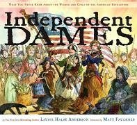Independent Dames: What You Never Knew about the Women and Girls of the American Revolution - Anderson, Laurie Halse