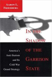 In the Shadow of the Garrison State: America's Anti-Statism and Its Cold War Grand Strategy - Friedberg, Aaron L.