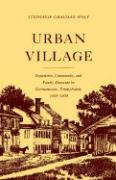 Urban Village: Population, Community, and Family Structure in Germantown, Pennsylvania 1683-1800
