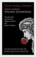 Sounds, Feelings, Thoughts: Seventy Poems by Wislawa Szymborska - Wislawa Szymborska, Magnus J. Krynski (editor and translator), Robert A. Maguire (editor and translator)